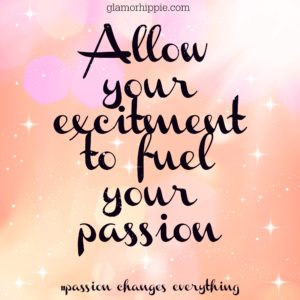 ALLOW YOUR EXCITEMENT TO FUEL YOUR PASSION
