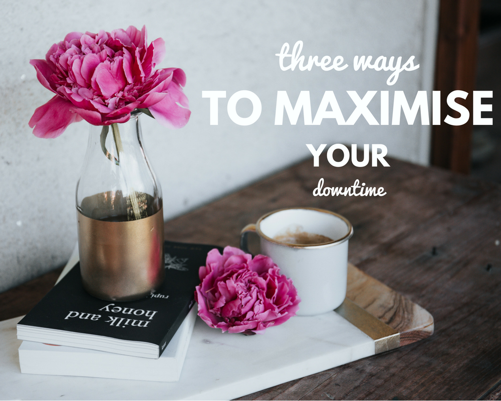 THREE WAYS TO MAXIMISE YOUR DOWNTIME